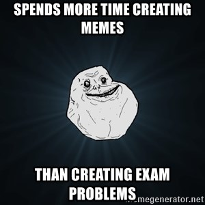 Forever Alone - spends more time creating memes than creating exam problems