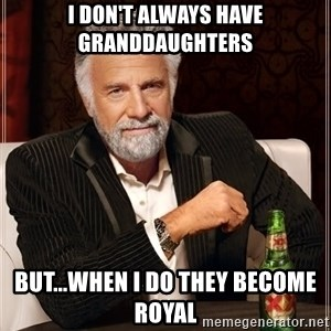 The Most Interesting Man In The World - I don't always have Granddaughters But...when I do they become Royal
