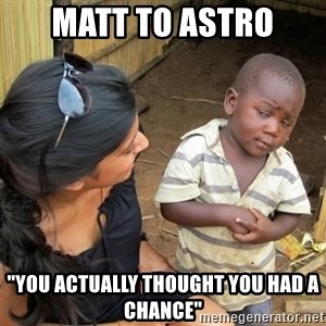 "skeptical black kid - Matt to Astro ""You actually thought you had a chance"""