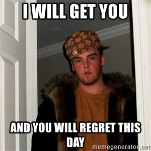 Scumbag Steve - I will get you And you will regret this day