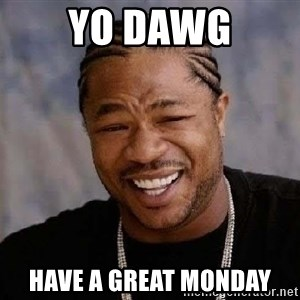 Yo Dawg - Yo Dawg Have a great Monday