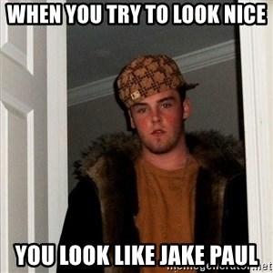 Scumbag Steve - WHEN YOU TRY TO LOOK NICE YOU LOOK LIKE JAKE PAUL