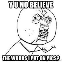 Y U SO - Y U NO BELIEVE THE WORDS I PUT ON PICS?