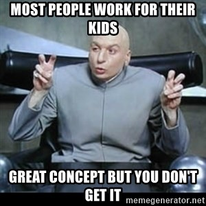 dr. evil quotation marks - most people work for their kids great concept but you don't get it