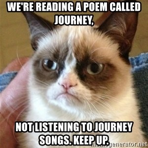 Grumpy Cat  - We're reading a poem called JOurney, NOt listening to journey songs. Keep up.