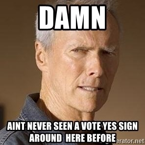 Clint Eastwood - damn aint never seen a vote yes sign around  here before