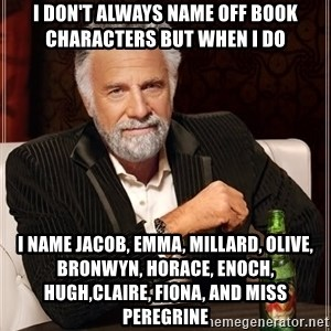 The Most Interesting Man In The World - i don't always name off book characters but when I do   I name jacob, emma, millard, olive, bronwyn, horace, enoch, hugh,claire, fiona, and Miss peregrine