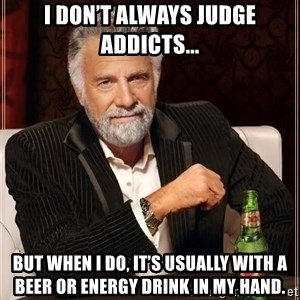 The Most Interesting Man In The World - I don't always judge addicts... But when I do, it's usually with a beer or energy drink in my hand.