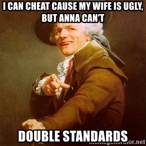 Joseph Ducreux - I can cheat cause my wife is ugly, but Anna can't Double standards