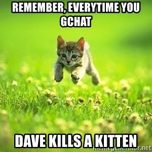 God Kills A Kitten - Remember, everytime you gchat  Dave kills a kitten