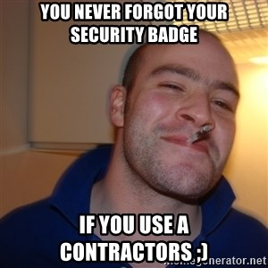 Good Guy Greg - You never forgot your security badge If you use a contractors ;)