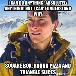 Bear Grylls Loneliness - I can do anything! Absolutely anything! But I can't understand why square box, round pizza and triangle slices