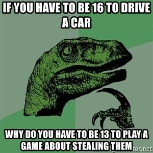 Philosoraptor - if you have to be 16 to drive a car why do you have to be 13 to play a game about stealing them