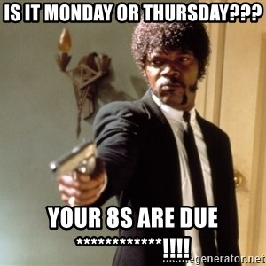 Samuel L Jackson - IS IT MONDAY OR THURSDAY??? YOUR 8S ARE DUE ************!!!!
