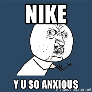 Y U No - NIKE y u so anxious