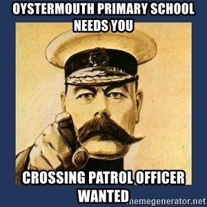 your country needs you - OYSTERMOUTH PRIMARY SCHOOL NEEDS YOU CROSSING PATROL OFFICER WANTED