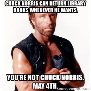 Chuck Norris Meme - Chuck Norris can return library books whenever he wants.  You're not Chuck Norris. May 4th.