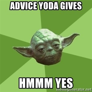 Advice Yoda Gives - Advice yoda gives hmmm yes