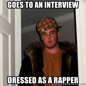 Scumbag Steve - goes to an interview dressed as a rapper