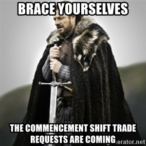 Brace yourselves. - Brace yourselves the commencement shift trade requests are coming