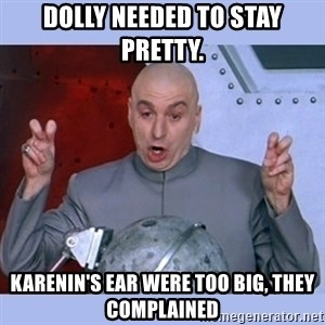 Dr Evil meme - Dolly needed to stay pretty. Karenin's ear were too big, they complained