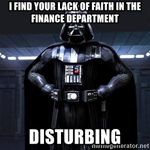 Darth Vader - I find your lack of faith in the Finance Department disturbing