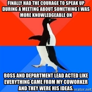 Socially Awesome Awkward Penguin - Finally had the courage to speak up during a meeting about something I was more knowledgeable on Boss and department lead acted like everything came from my coworker and they were his ideas.