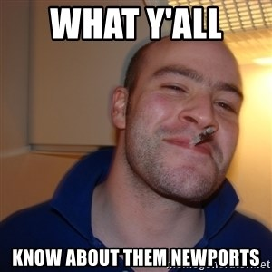 Good Guy Greg - what y'all  know about them newports