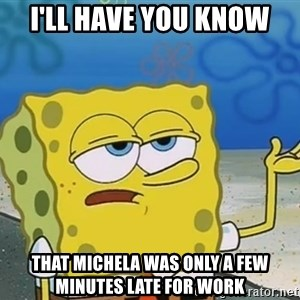 I'll have you know Spongebob - I'll have you know That Michela was only a few minutes late for work