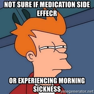 Futurama Fry - Not sure if medication side effecr or experiencing morning sickness