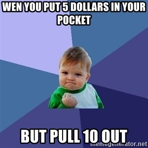 Success Kid - Wen you put 5 dollars in your pocket  but pull 10 out