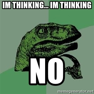 Philosoraptor - Im thinking... Im thinking NO