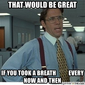 That would be great - that would be great if you took a breath           every now and then