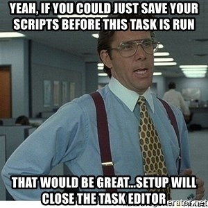 That would be great - Yeah, if you could just save your scripts before this task is run That would be great...Setup will close the Task Editor