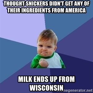 Success Kid - Thought Snickers didn't get any of their ingredients from America Milk ends up from Wisconsin