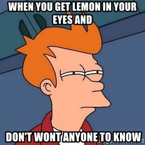 Futurama Fry - when you get lemon in your eyes and   don't wont anyone to know