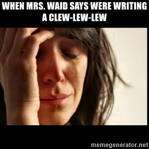 First World Problems - when Mrs. Waid says were writing a CLEW-LEW-LEW