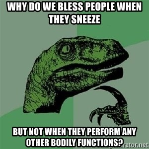 Philosoraptor - Why do we bless people when they sneeze But not when they perform any other bodily functions?