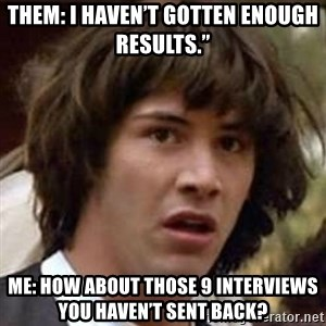"Conspiracy Keanu - Them: I haven't gotten enough results."" Me: How about those 9 interviews you haven't sent back?"