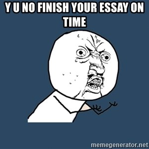 Y U No - Y U No finish your essay on time