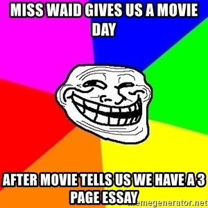 Trollface - Miss waid gives us a movie day after movie tells us we have a 3 page essay