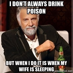 The Most Interesting Man In The World - I don't always drink poison  But when I do it is when my wife is sleeping