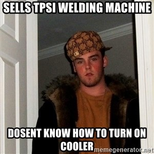 Scumbag Steve - Sells TPSI welding machine Dosent know how to turn on cooler