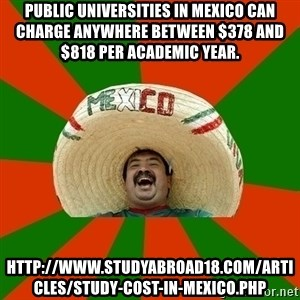 Mexico - Public universities in Mexico can charge anywhere between $378 and $818 per academic year.  http://www.studyabroad18.com/articles/study-cost-in-mexico.php