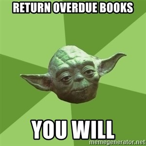 Advice Yoda Gives - RETURN OVERDUE BOOKS YOU WILL