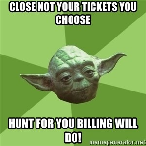 Advice Yoda Gives - Close not your tickets you choose Hunt for you billing will do!