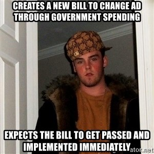 Scumbag Steve - Creates a new bill to change AD through government spending Expects the bill to get passed and implemented immediately
