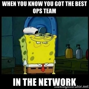 Don't you, Squidward? - When you know you got the best ops team in the network