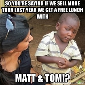 Skeptical 3rd World Kid - So you're saying if we sell more than last year we get a free lunch with  Matt & Tom!?