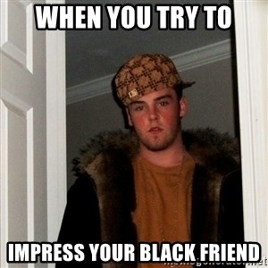 Scumbag Steve - when you try to impress your black friend